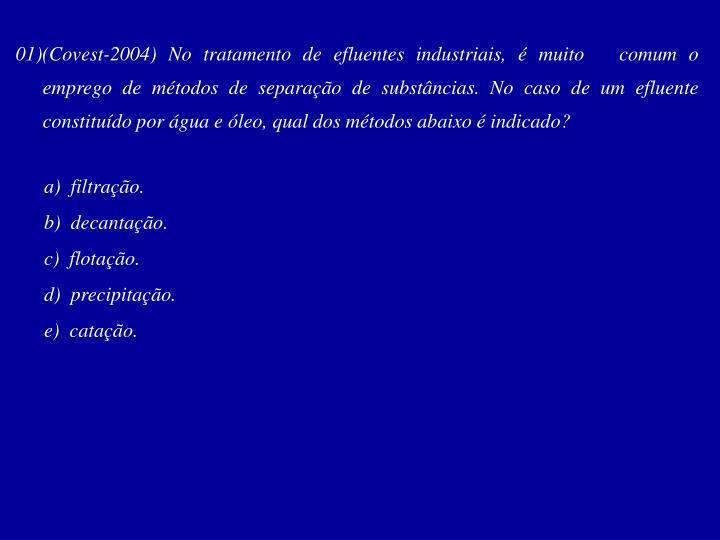 01)(Covest-2004) No tratamento de efluentes industriais, é muito   comum o emprego de métodos de separação de substâncias. No caso de um efluente constituído por água e óleo, qual dos métodos abaixo é indicado?