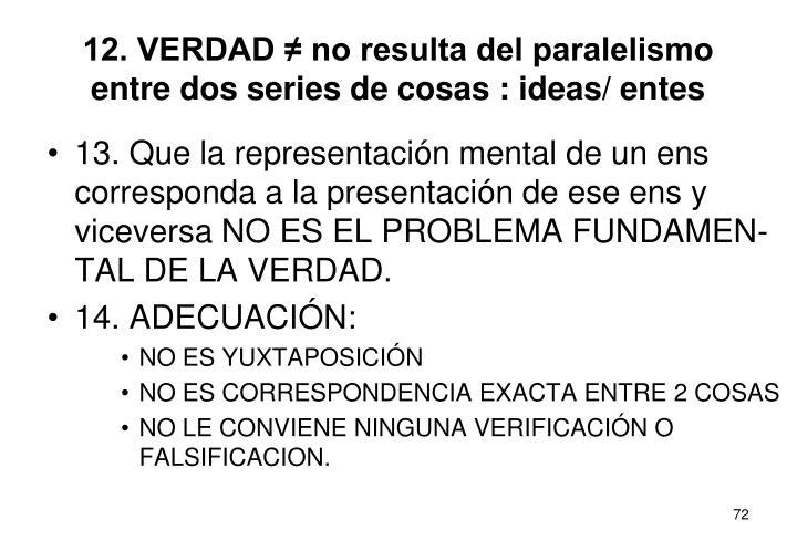 12. VERDAD ≠ no resulta del paralelismo entre dos series de cosas : ideas/ entes