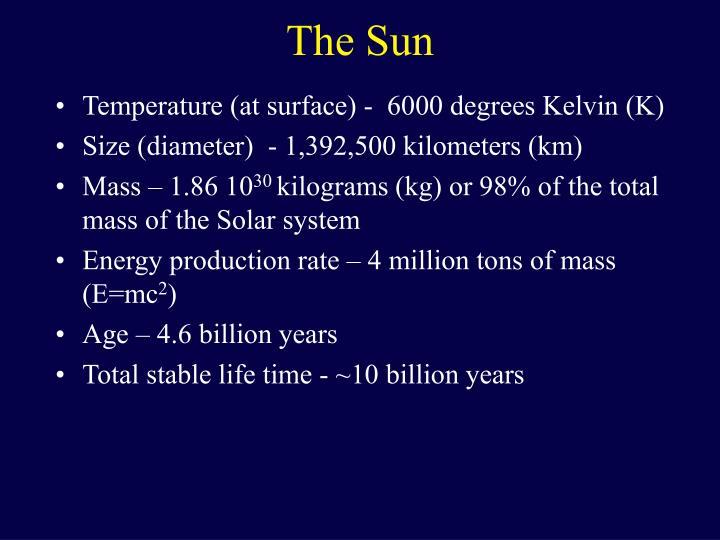 Temperature (at surface) -  6000 degrees Kelvin (K)
