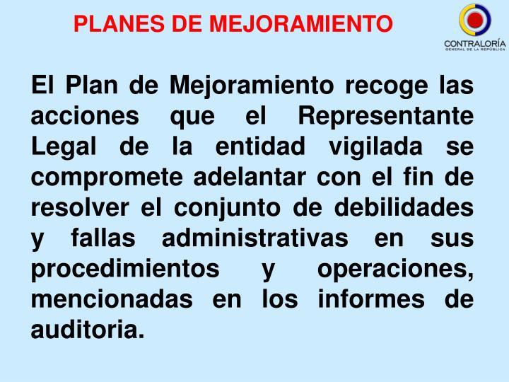 El Plan de Mejoramiento recoge las acciones que el Representante Legal de la entidad vigilada se compromete adelantar con el fin de resolver el conjunto de debilidades y fallas administrativas en sus procedimientos y operaciones, mencionadas en los informes de auditoria.