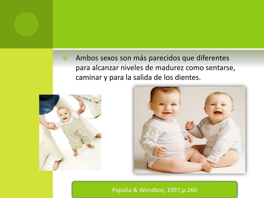 Ambos sexos son más parecidos que diferentes para alcanzar niveles de madurez como sentarse, caminar y para la salida de los dientes.