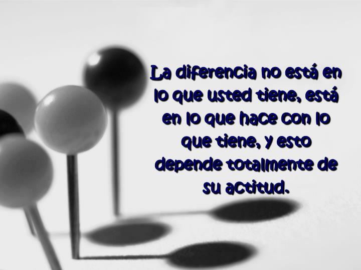 La diferencia no está en lo que usted tiene, está en lo que hace con lo que tiene, y esto depende totalmente de su actitud.
