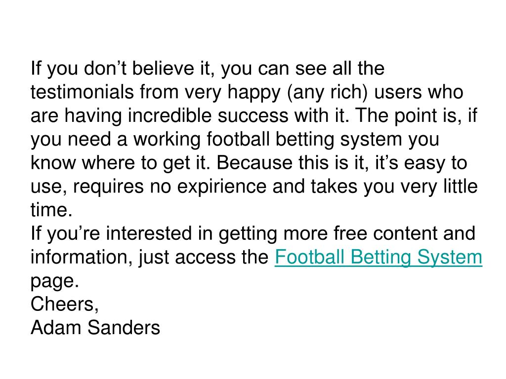 If you don't believe it, you can see all the testimonials from very happy (any rich) users who are having incredible success with it. The point is, if you need a working football betting system you know where to get it. Because this is it, it's easy to use, requires no expirience and takes you very little time.