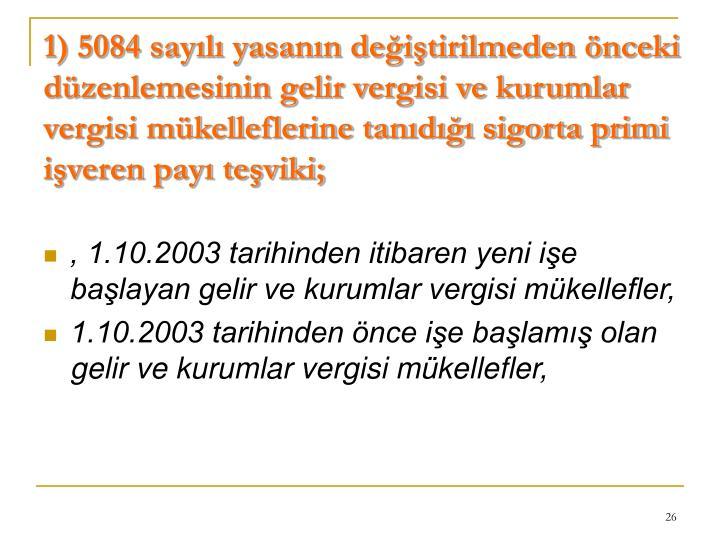 1) 5084 sayılı yasanın değiştirilmeden önceki düzenlemesinin gelir vergisi ve kurumlar vergisi mükelleflerine tanıdığı sigorta primi işveren payı teşviki;