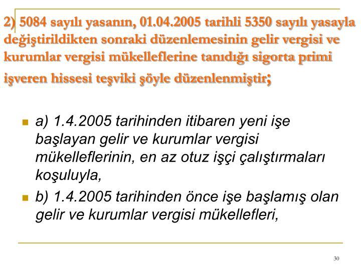 2) 5084 sayılı yasanın, 01.04.2005 tarihli 5350 sayılı yasayla değiştirildikten sonraki düzenlemesinin gelir vergisi ve kurumlar vergisi mükelleflerine tanıdığı sigorta primi işveren hissesi teşviki şöyle düzenlenmiştir