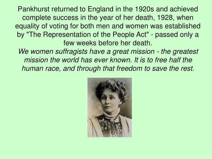 "Pankhurst returned to England in the 1920s and achieved complete success in the year of her death, 1928, when equality of voting for both men and women was established by ""The Representation of the People Act"" - passed only a few weeks before her death."