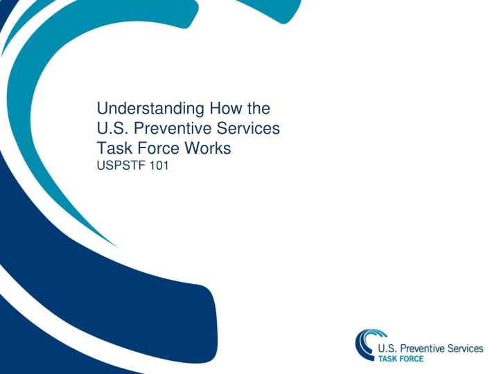 understanding how the u s preventive services task force works uspstf 101 n.