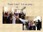 train late let us pray