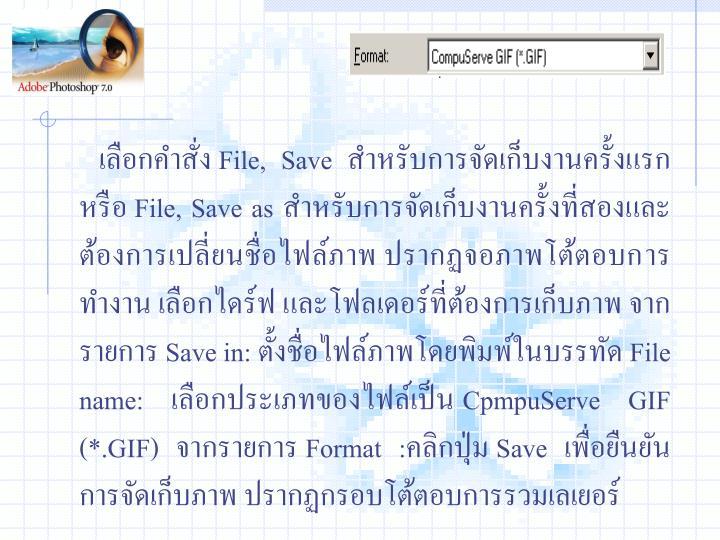 เลือกคำสั่ง File, Save สำหรับการจัดเก็บงานครั้งแรก หรือ File, Save as สำหรับการจัดเก็บงานครั้งที่สองและต้องการเปลี่ยนชื่อไฟล์ภาพ ปรากฏจอภาพโต้ตอบการทำงาน เลือกไดร์ฟ และโฟลเดอร์ที่ต้องการเก็บภาพ จากรายการ Save in: ตั้งชื่อไฟล์ภาพโดยพิมพ์ในบรรทัด File name: เลือกประเภทของไฟล์เป็น CpmpuServe GIF (*.GIF) จากรายการ Format :คลิกปุ่ม Save เพื่อยืนยันการจัดเก็บภาพ ปรากฏกรอบโต้ตอบการรวมเลเยอร์