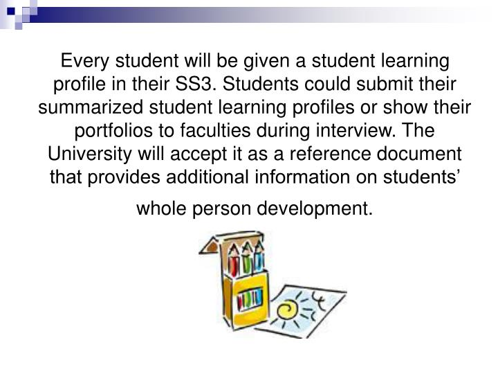 Every student will be given a student learning profile in their SS3. Students could submit their summarized student learning profiles or show their portfolios to faculties during interview. The University will accept it as a reference document that provides additional information on students' whole person development.