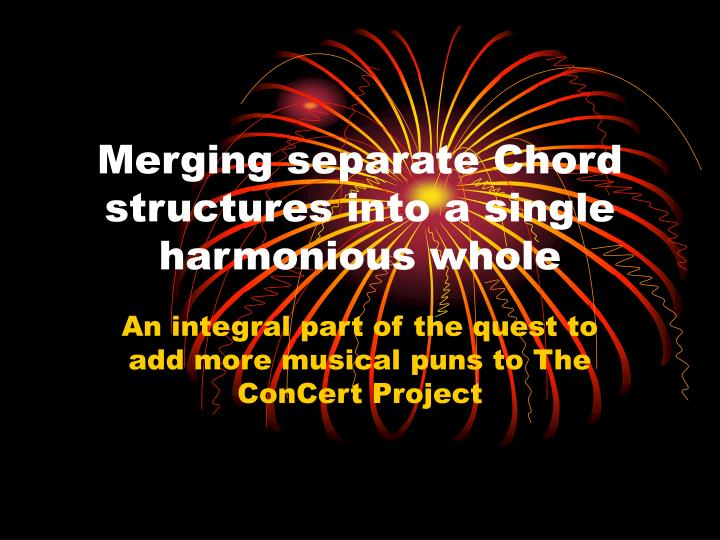 merging separate chord structures into a single harmonious whole n.