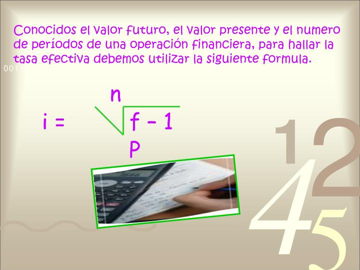 Conocidos el valor futuro, el valor presente y el numero de períodos de una operación financiera, para hallar la tasa efectiva debemos utilizar la siguiente formula.