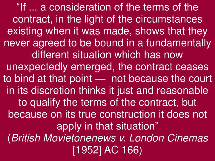 """""""If ... a consideration of the terms of the contract, in the light of the circumstances existing when it was made, shows that they never agreed to be bound in a fundamentally different situation which has now unexpectedly emerged, the contract ceases to bind at that point —  not because the court in its discretion thinks it just and reasonable to qualify the terms of the contract, but because on its true construction it does not apply in that situation"""""""