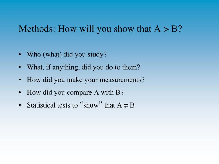Methods: How will you show that A > B?