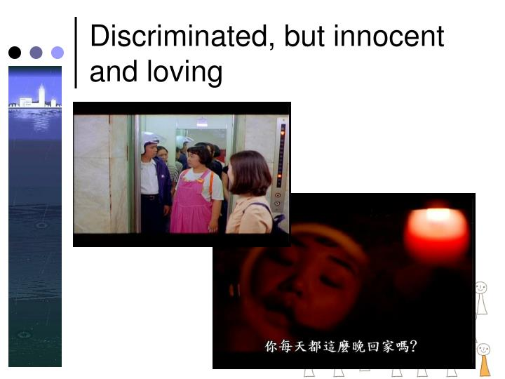 Discriminated, but innocent and loving