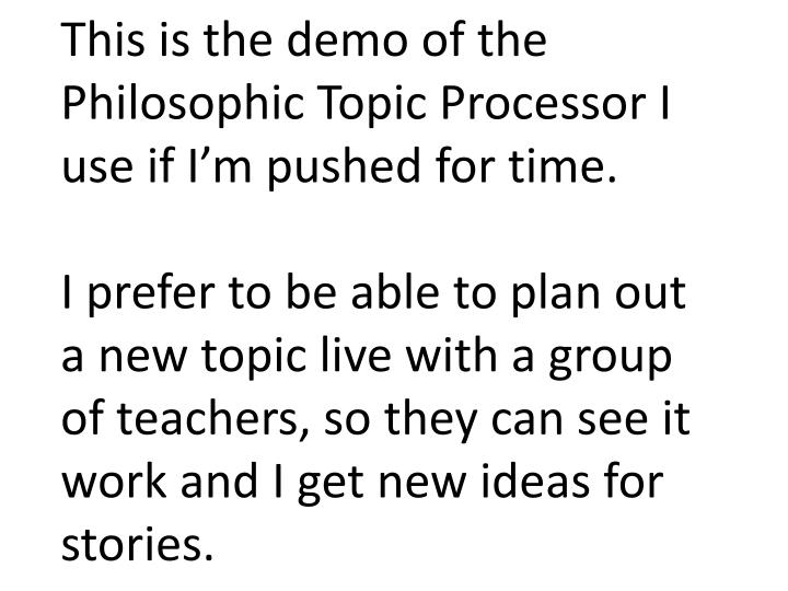 This is the demo of the Philosophic Topic Processor I use if I'm pushed for time.