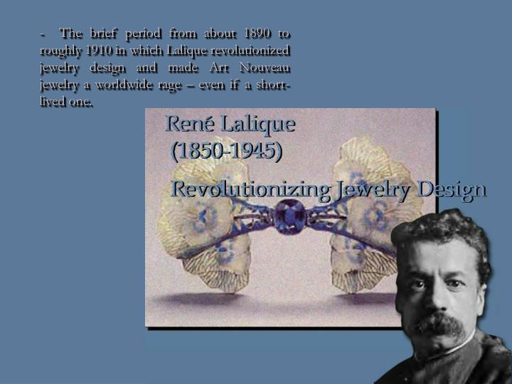 -  The brief period from about 1890 to roughly 1910 in which Lalique revolutionized jewelry design and made Art Nouveau jewelry a worldwide rage – even if a short-lived one.
