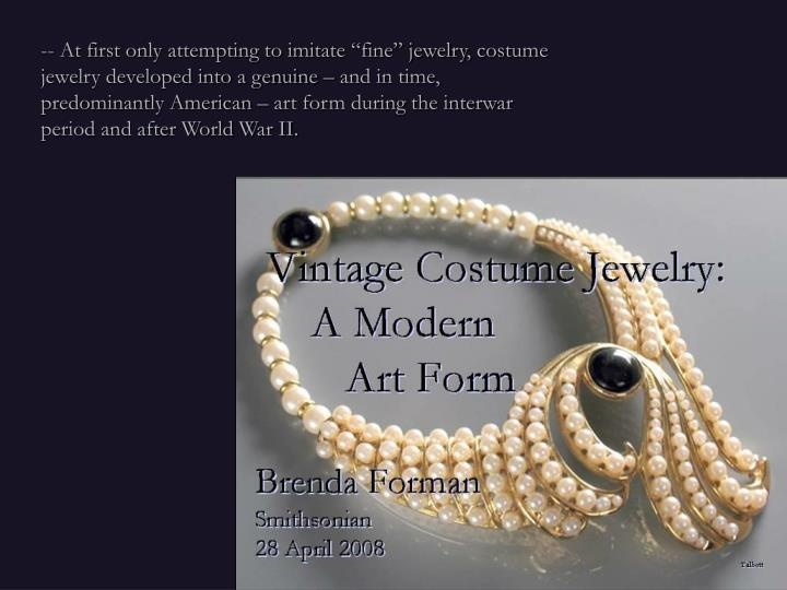 "-- At first only attempting to imitate ""fine"" jewelry, costume jewelry developed into a genuine – and in time, predominantly American – art form during the interwar period and after World War II."