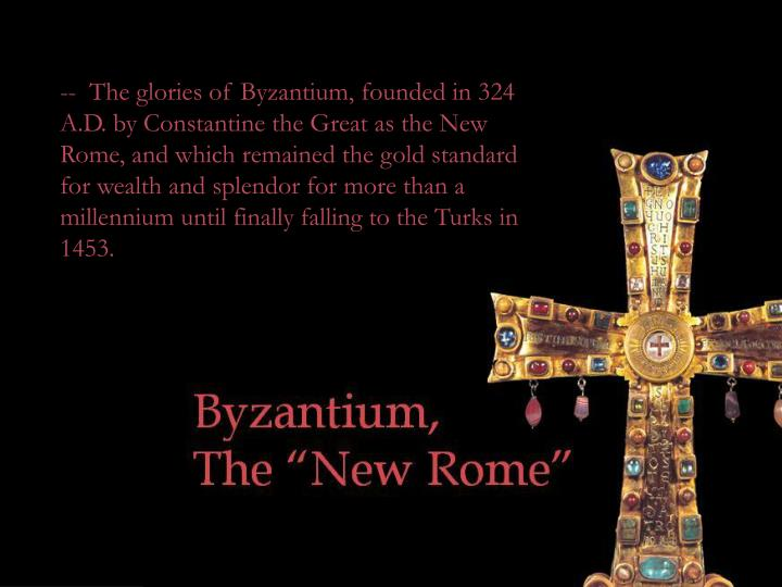 --  The glories of Byzantium, founded in 324 A.D. by Constantine the Great as the New Rome, and which remained the gold standard for wealth and splendor for more than a millennium until finally falling to the Turks in 1453.
