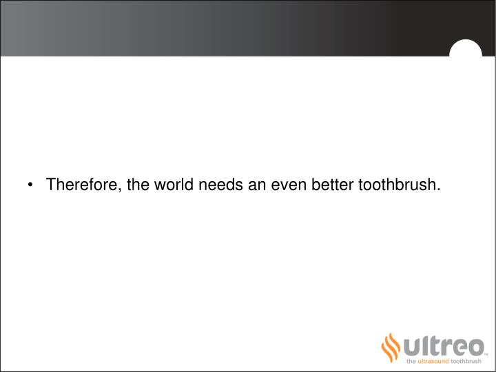 Therefore, the world needs an even better toothbrush.