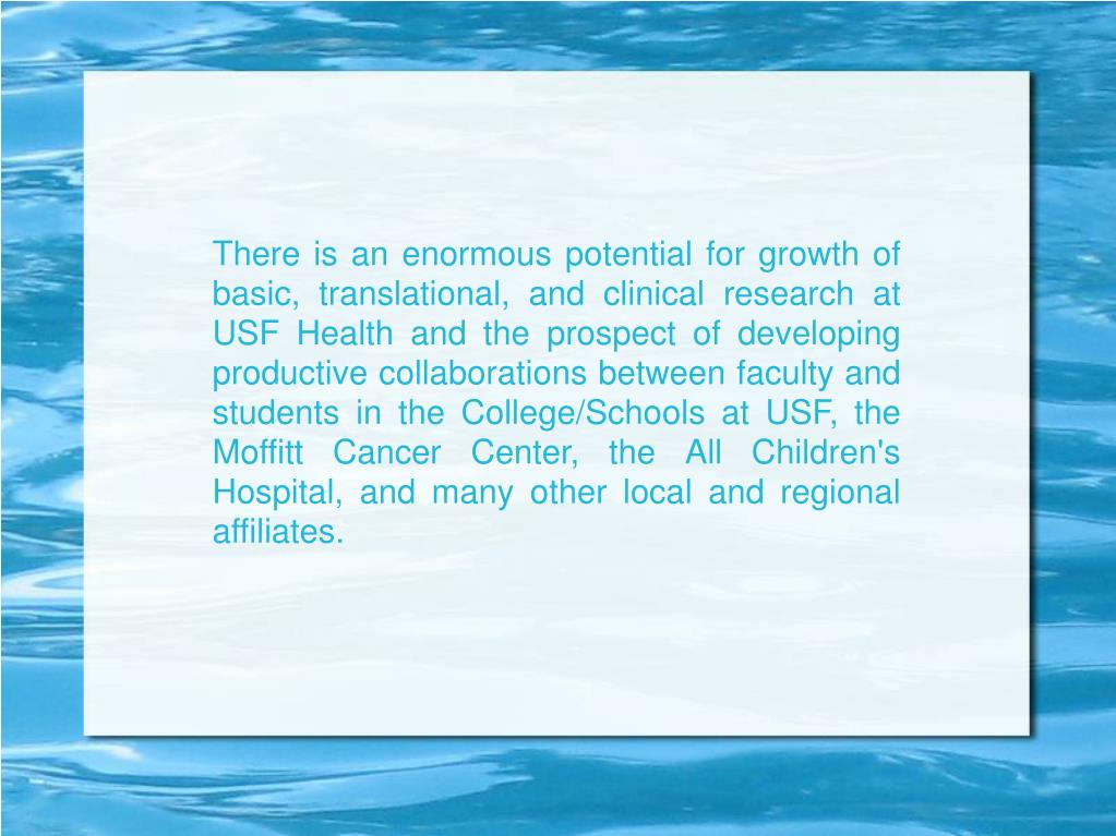 There is an enormous potential for growth of basic, translational, and clinical research at USF Health and the prospect of developing productive collaborations between faculty and students in the College/Schools at USF, the Moffitt Cancer Center, the All Children's Hospital, and many other local and regional affiliates.