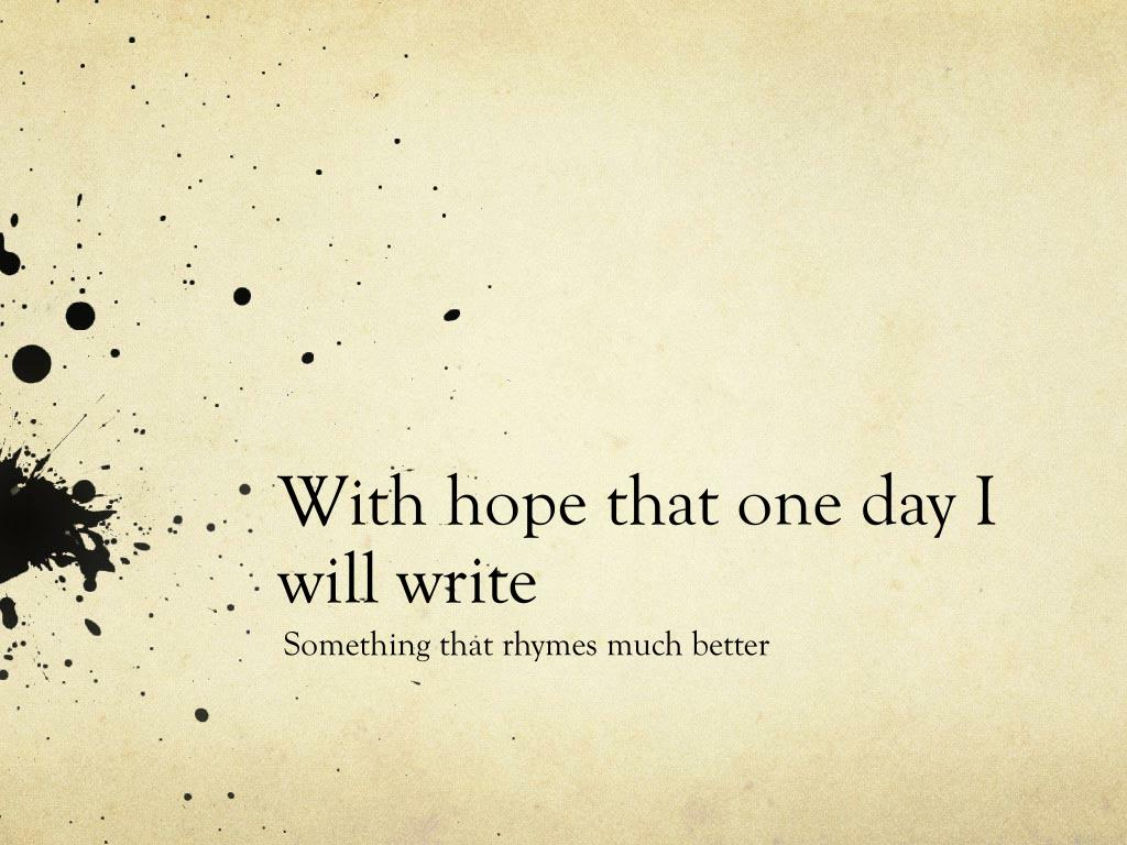 With hope that one day I will write