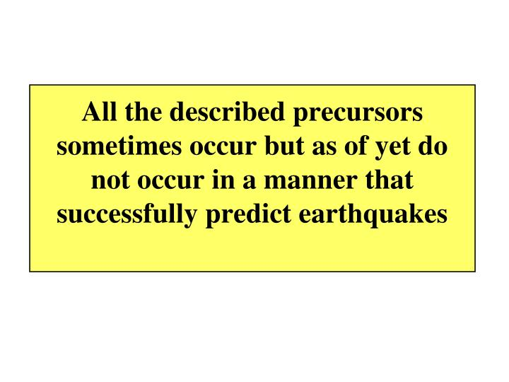 All the described precursors sometimes occur but as of yet do not occur in a manner that successfully predict earthquakes