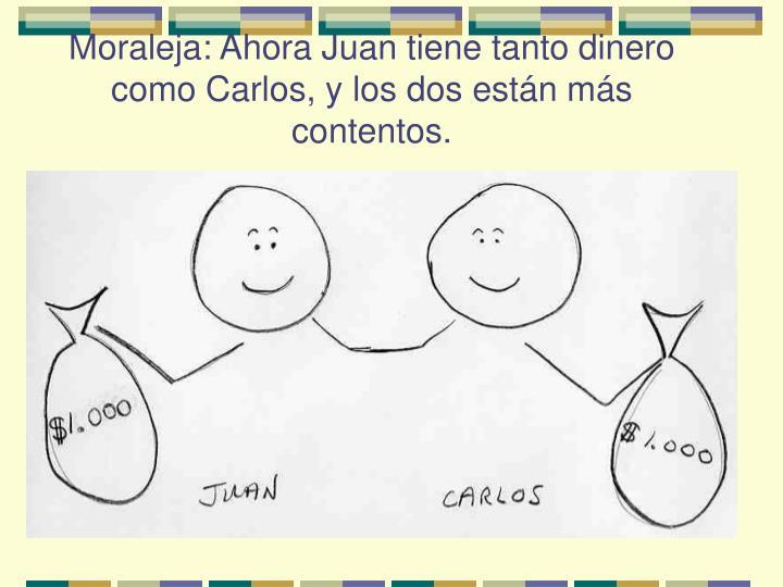 Moraleja: Ahora Juan tiene tanto dinero como Carlos, y los dos están más contentos.