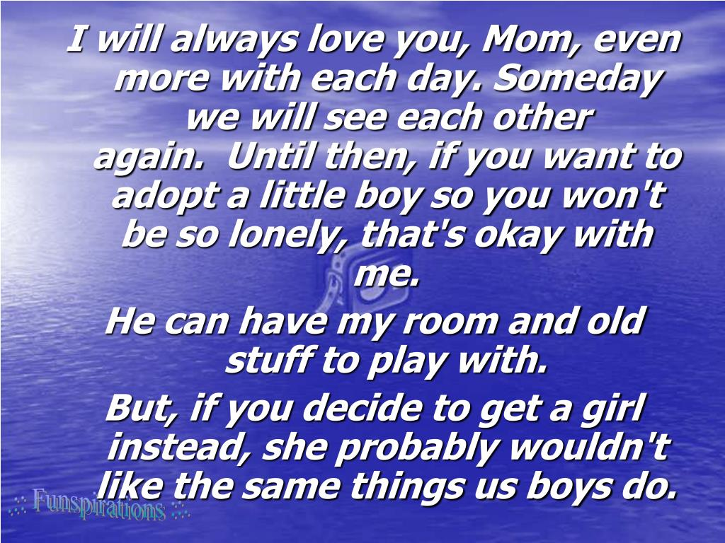 I will always love you, Mom, even more with each day. Someday we will see each other again. Until then, if you want to adopt a little boy so you won't be so lonely, that's okay with me.