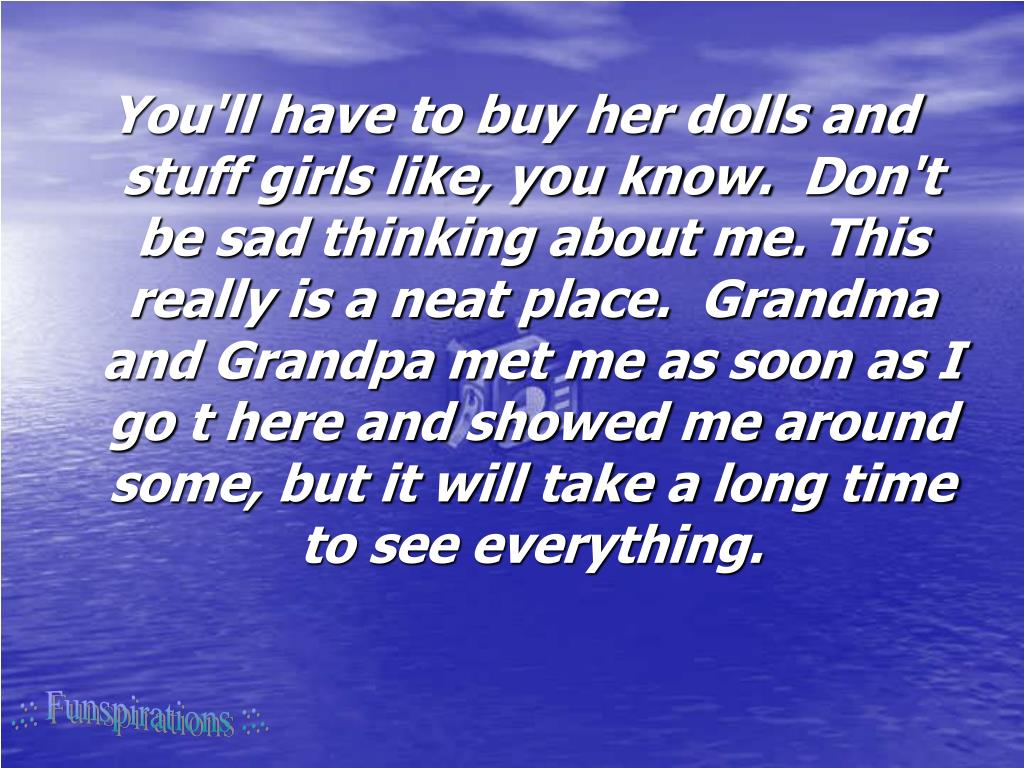 You'll have to buy her dolls and stuff girls like, you know. Don't be sad thinking about me. This really is a neat place. Grandma and Grandpa met me as soon as I go t here and showed me around some, but it will take a long time to see everything.