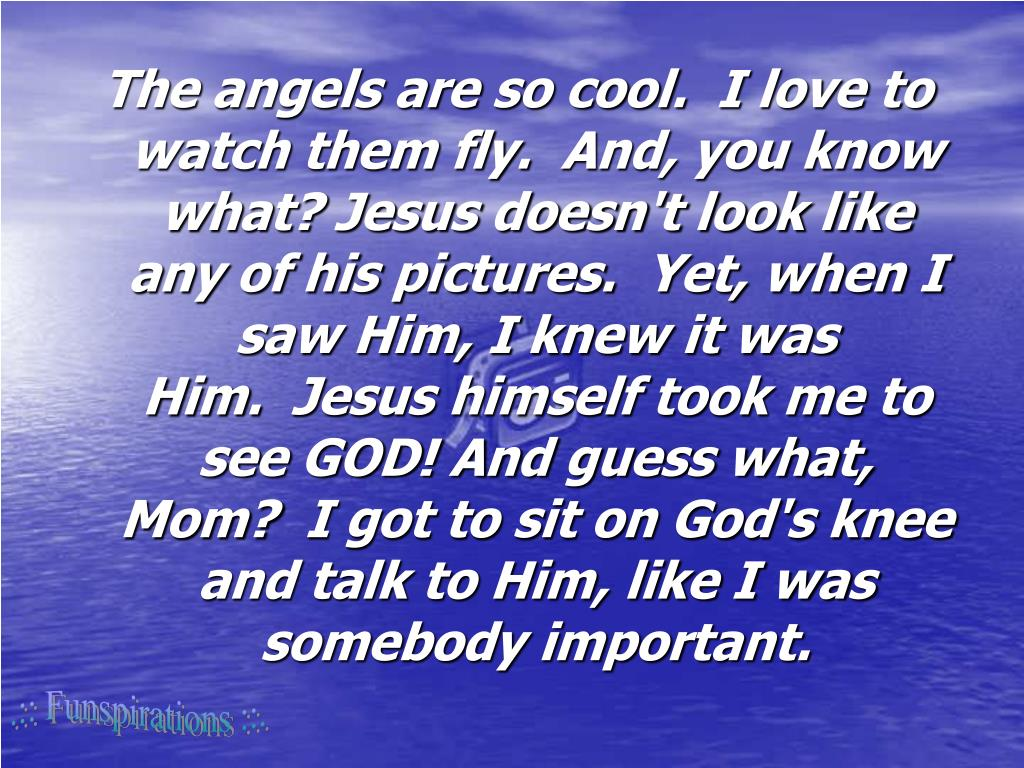 The angels are so cool. I love to watch them fly. And, you know what? Jesus doesn't look like any of his pictures. Yet, when I saw Him, I knew it was Him. Jesus himself took me to see GOD! And guess what, Mom? I got to sit on God's knee and talk to Him, like I was somebody important.