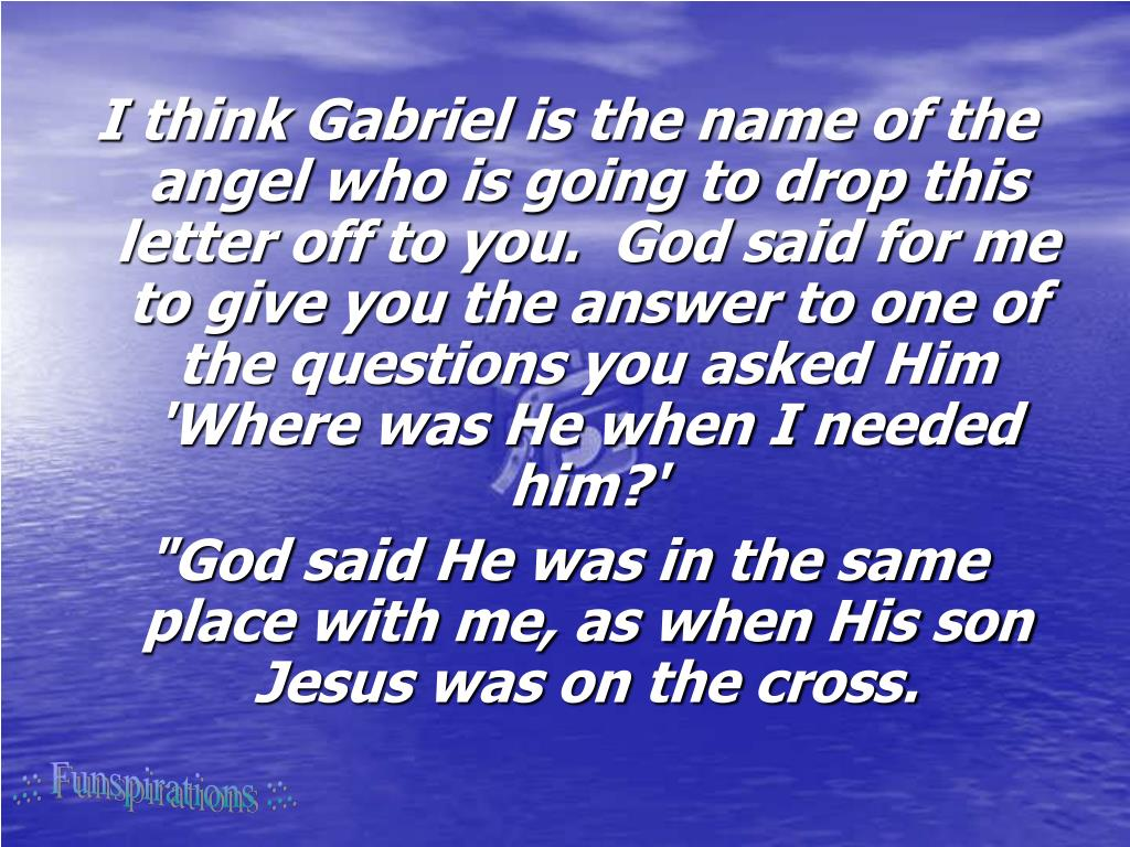 I think Gabriel is the name of the angel who is going to drop this letter off to you. God said for me to give you the answer to one of the questions you asked Him 'Where was He when I needed him?'