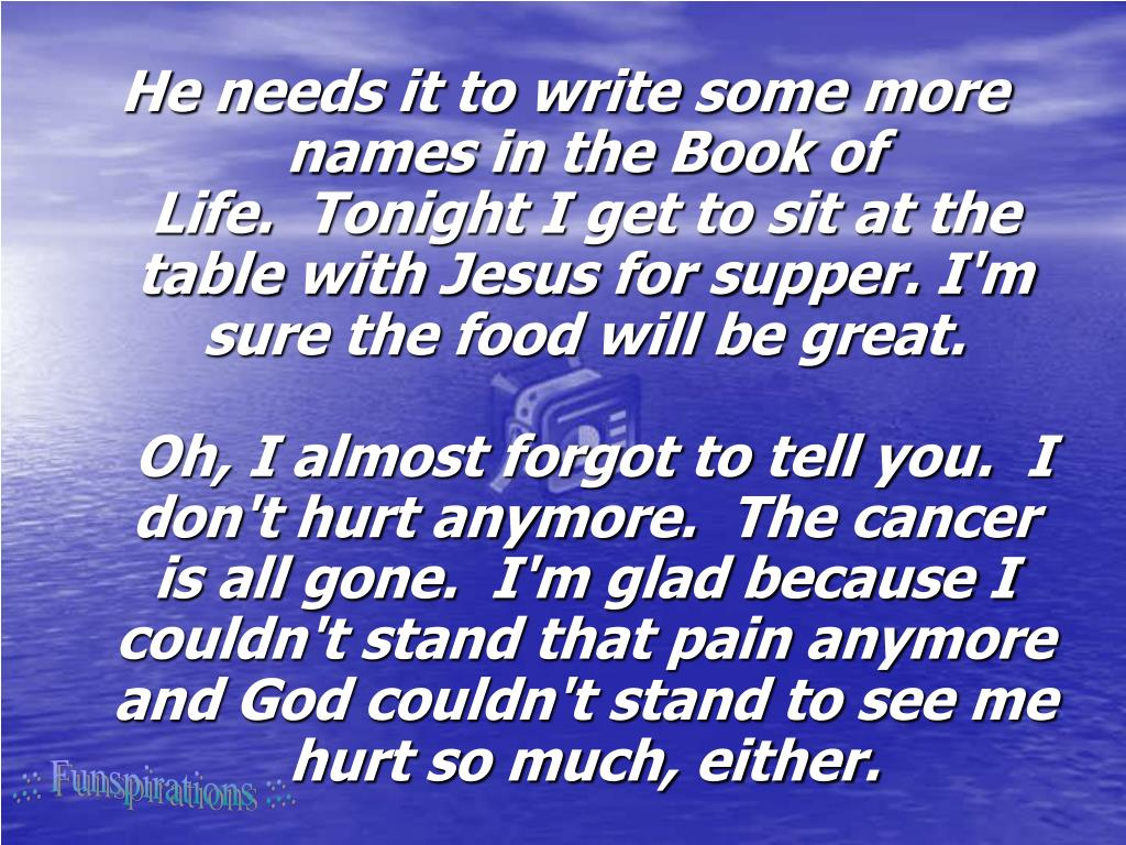 He needs it to write some more names in the Book of Life. Tonight I get to sit at the table with Jesus for supper. I'm sure the food will be great.