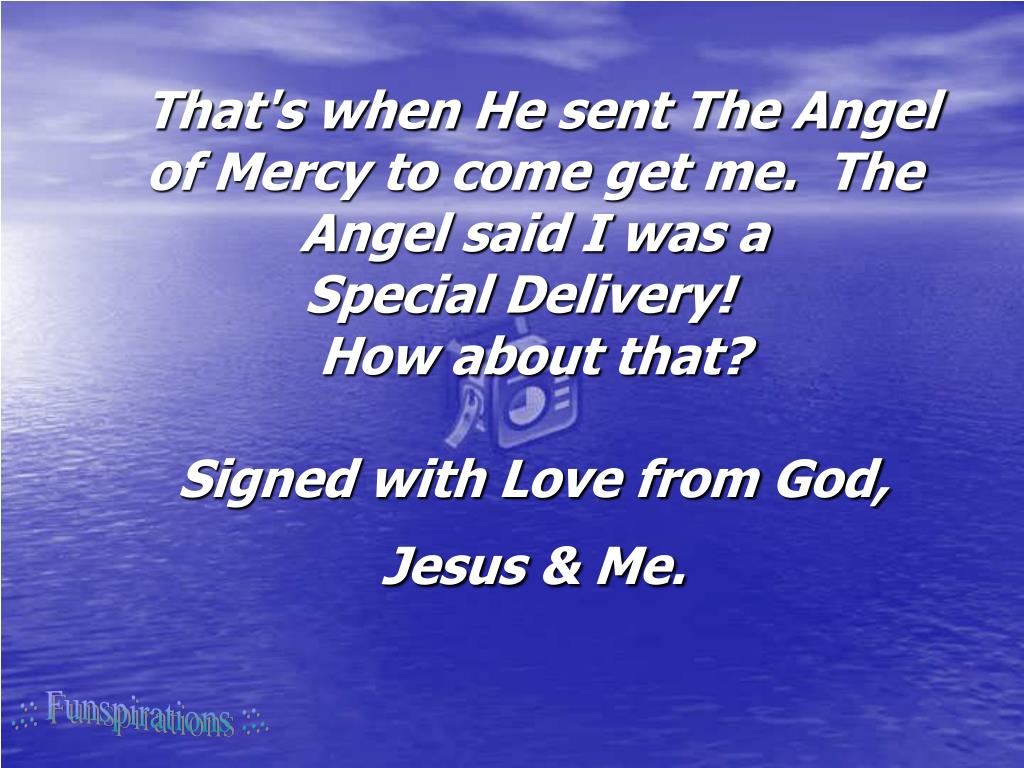 That's when He sent The Angel of Mercy to come get me. The Angel said I was a