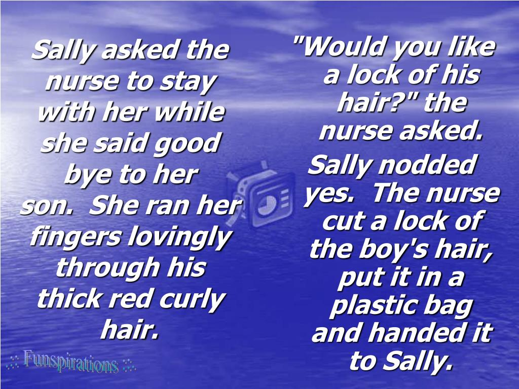 Sally asked the nurse to stay with her while she said good bye to her son. She ran her fingers lovingly through his thick red curly hair.