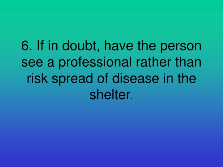 6. If in doubt, have the person see a professional rather than risk spread of disease in the shelter.