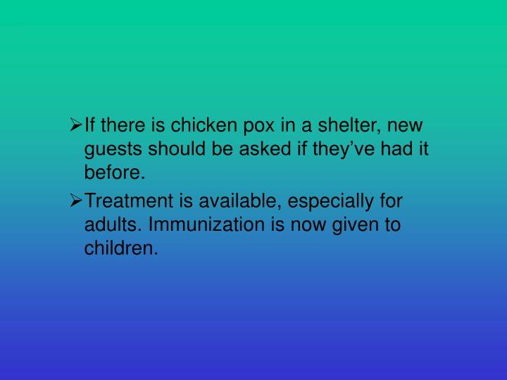 If there is chicken pox in a shelter, new guests should be asked if they've had it before.