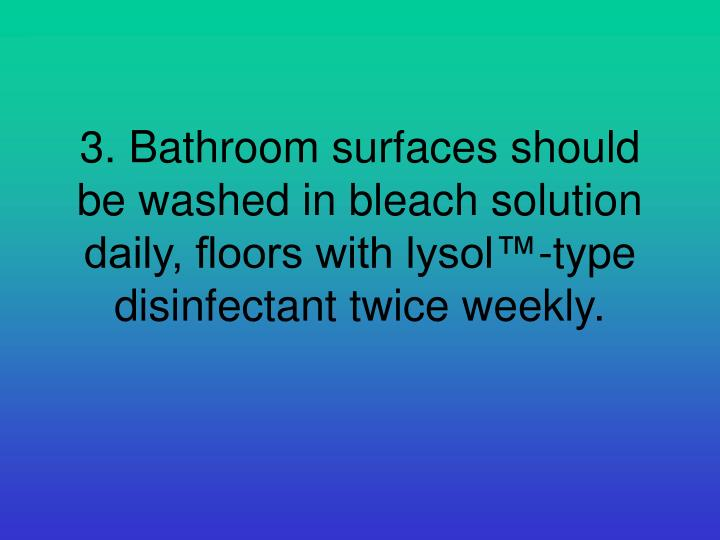 3. Bathroom surfaces should be washed in bleach solution daily, floors with lysol™-type disinfectant twice weekly.