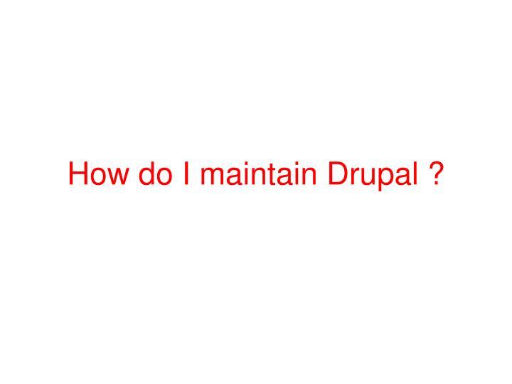 How do I maintain Drupal ?