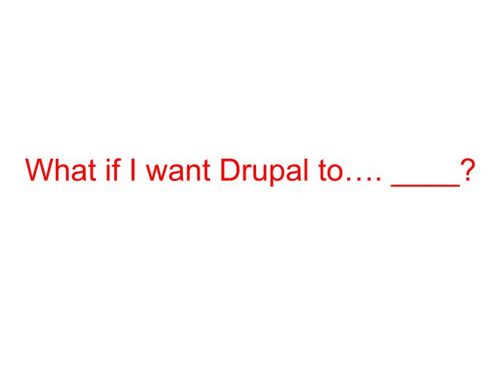 What if I want Drupal to…. ____?