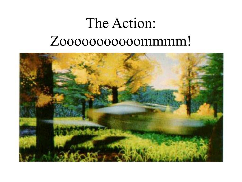 The Action: Zooooooooooommmm!