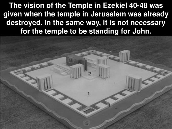 The vision of the Temple in Ezekiel 40-48 was given when the temple in Jerusalem was already destroyed. In the same way, it is not necessary for the temple to be standing for John.