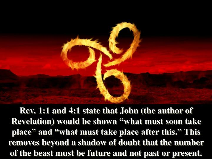 """Rev. 1:1 and 4:1 state that John (the author of Revelation) would be shown """"what must soon take place"""" and """"what must take place after this."""" This removes beyond a shadow of doubt that the number of the beast must be future and not past or present."""