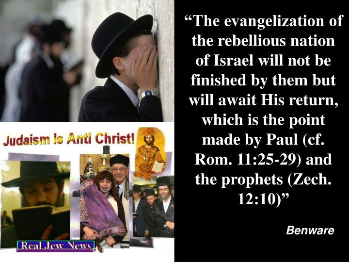 """""""The evangelization of the rebellious nation of Israel will not be finished by them but will await His return, which is the point made by Paul (cf. Rom. 11:25-29) and the prophets (Zech. 12:10)"""""""