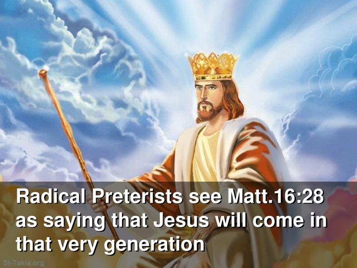 Radical Preterists see Matt.16:28 as saying that Jesus will come in that very generation
