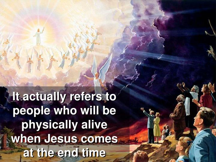It actually refers to people who will be physically alive when Jesus comes at the end time