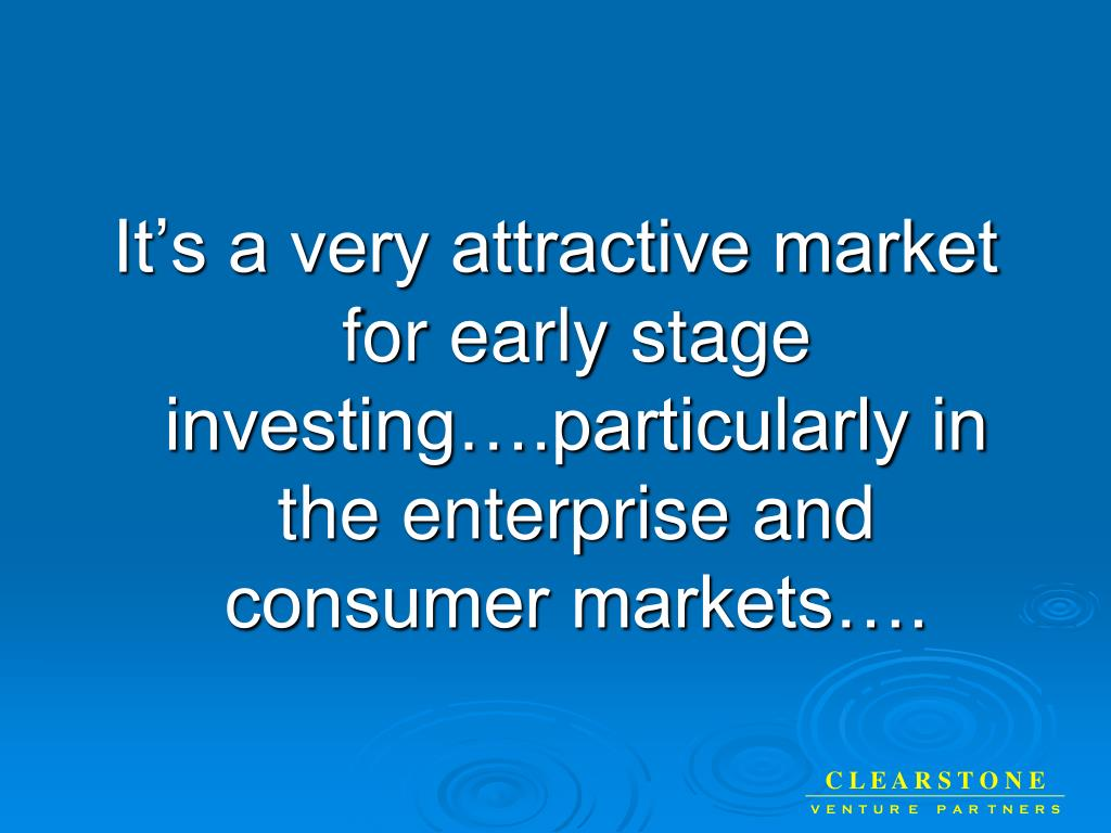 It's a very attractive market for early stage investing….particularly in the enterprise and consumer markets….
