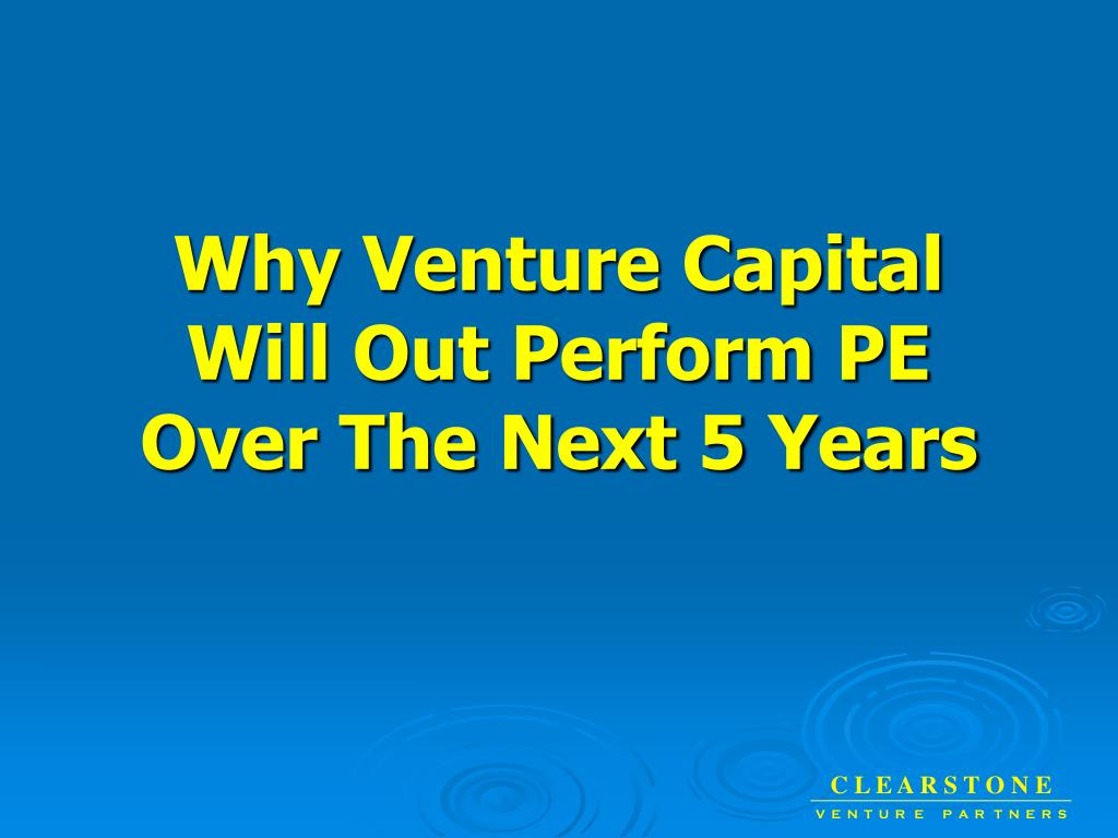 why venture capital will out perform pe over the next 5 years l.
