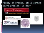 plenty of brains still cannot solve problem so how
