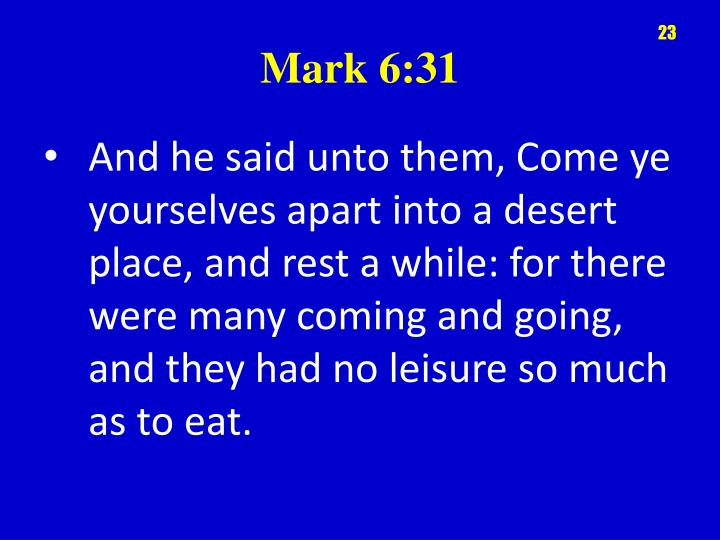 And he said unto them, Come ye yourselves apart into a desert place, and rest a while: for there were many coming and going, and they had no leisure so much as to eat.